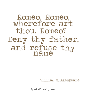 Romeo And Juliet Quote Deny Thy Father And Refuse Thy Name