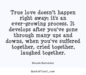 True Love Doesnt Happen Right Away Its An Ever Growing Process