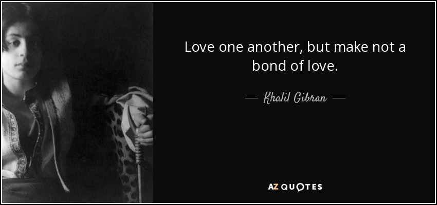 Love One Another But Make Not A Bond Of Love Khalil Gi N