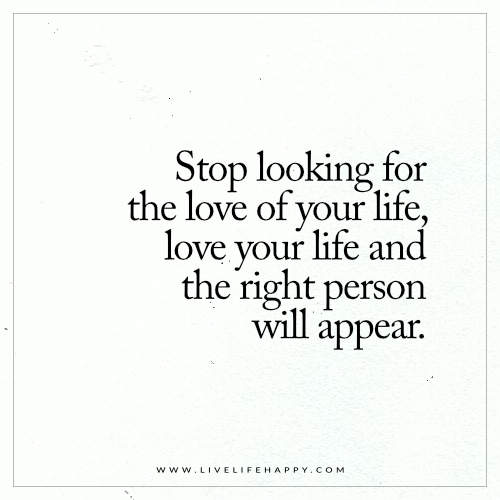 Live Life Happy Stop Looking For The Love Of Your Life Love Your Life