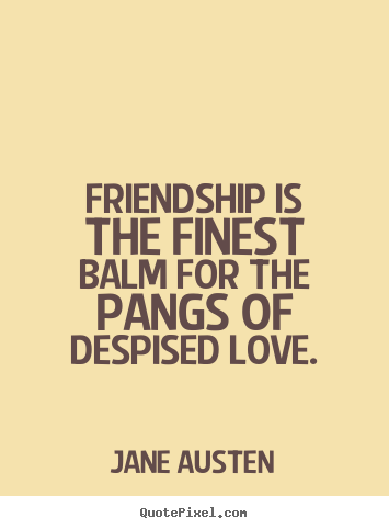 Friendship Is The Finest Balm For The Pangs Of Despised Love Jane Austen Famous Friendship
