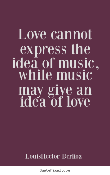 Love Sayings Love Cannot Express The Idea Of Music While Music