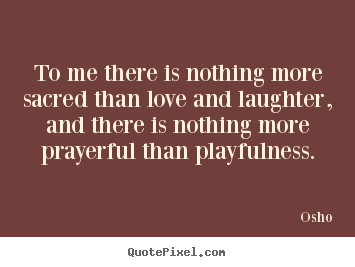 Quote About Inspirational To Me There Is Nothing More Sacred Than Love And Laughter