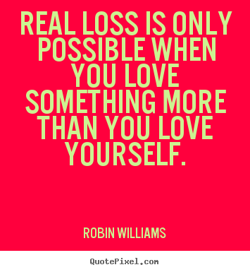 Real Loss Is Only Possible When You Love Something More Robin Williams Great Love