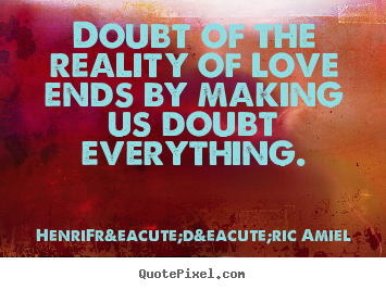 Love Sayings Doubt Of The Reality Of Love Ends By Making Us