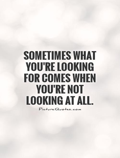 Sometimes What Youre Looking For Comes When Youre Not Looking At All
