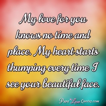 My Love For You Knows No Time And Place My Heart Starts Thumping Every Time