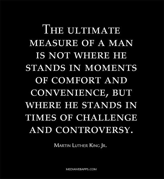 The Ultimate Measure Of A Man Is Not Where He Stands In Moments Of Comfort And