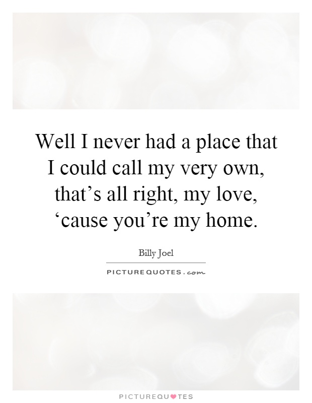 Well I Never Had A Place That I Could My Very Own Thats All Right My Love Cause Youre My Home