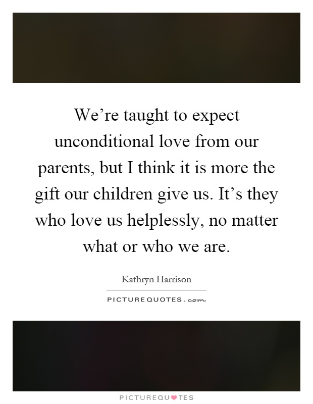 Were Taught To Expect Unconditional Love From Our Parents But I Think It Is More The Gift Our Children Give Us Its They Who Love Us Helplessly