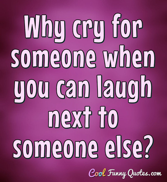 Why Cry For Someone When You Can Laugh Next To Someone Else