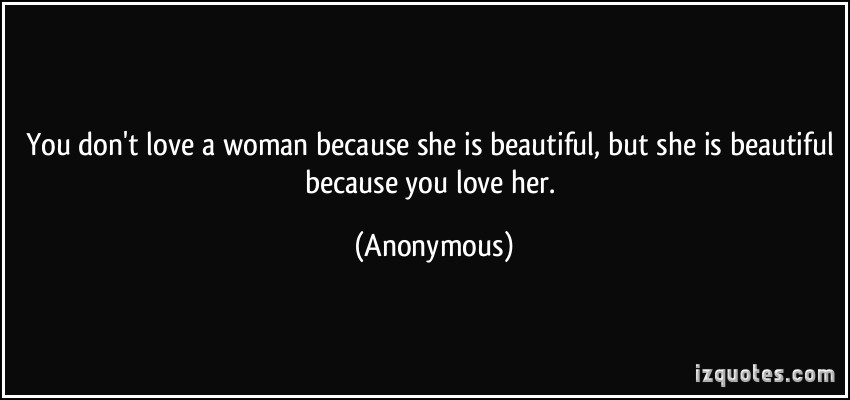 You Dont Love A Woman Because She Is Beautiful But She Is Beautiful