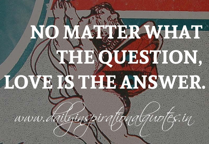 By Inspirational Quotes  C B No Matter What The Question Love Is The Answer Anonymous
