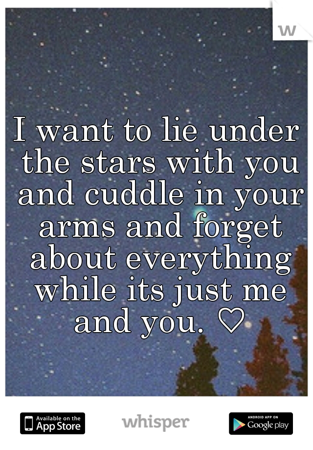 I Want To Lie Under The Stars With You And Cuddle In Your Arms And Forget