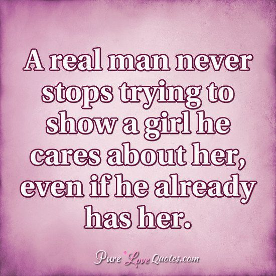 A Real Man Never Stops Trying To Show A Girl He Cares About Her Even If He Already Has Her