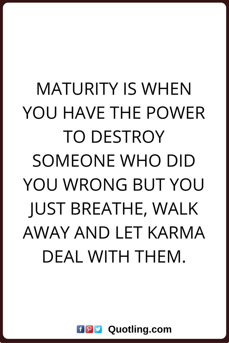 Karma Quotes Maturity Is When You Have The Power To Destroy Someone Who Did You Wrong But You Just Breathe Walk Away And Let Karma Deal With Them