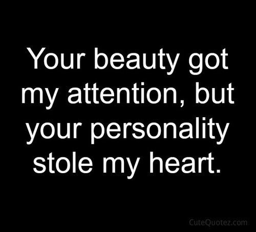 Your Beauty Got My Attention But Your Personality Stole My Heart When I Saw You For The First Time I Felt In Love With Your Heart And Your Personality