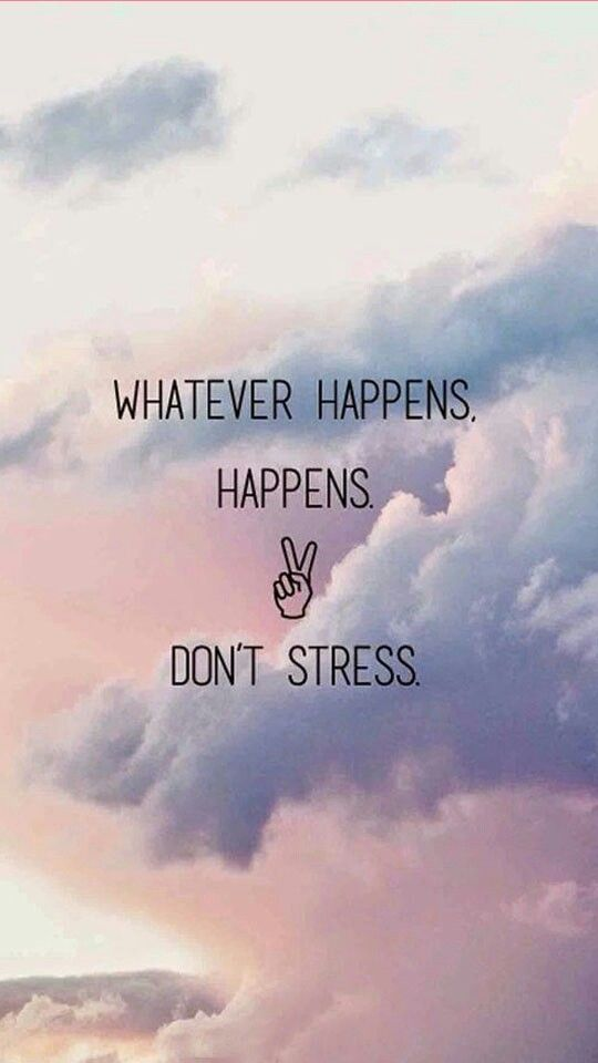 W Ver Happens Happens Dont Stress Life Quotes Quotes Totally Agree But Work For It To Happen