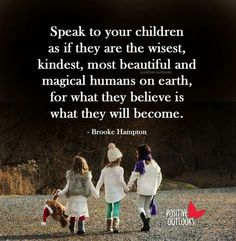 Make You Kids Great Speak To Your Children As If They Are The Wisest Kindest Most Beautiful And Magical Humans On Earth For What They Believe Is What