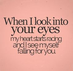 When I Look Into Your Eyes My Heart Starts Racing And I See Myself Falling For You