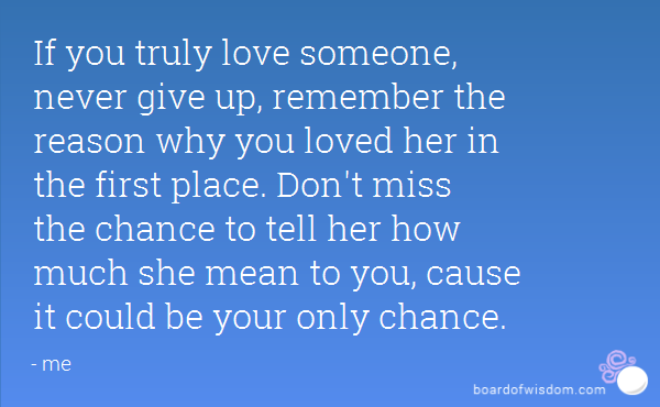If You Truly Love Someone Never Give Up Remember The Reason Why You Loved Her In The First Place Dont Miss The Chance To Tell Her How Much She Mean To
