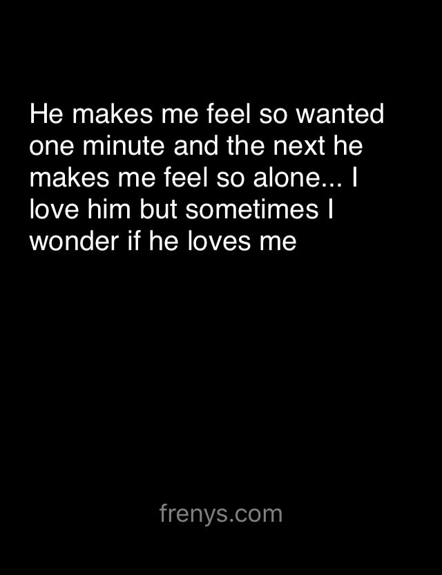 Sad Love Quotes For One Sided Love He Makes Me Feel So Wanted One Minute
