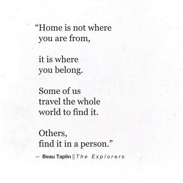 Home Is Not Where You Are From It Is Where You Belong Some Of Us Travel The Whole World To Find It Others Find It In A Person