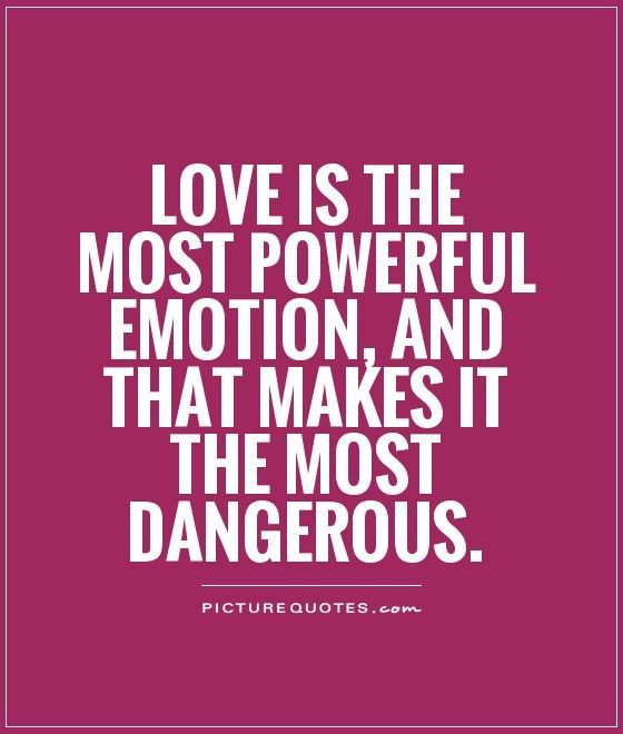 Love Is The Most Powerful Emotion And That Makes It The Most Dangerous Love Quotes On Picturequotes Com Guotes Pinterest Deep Quotes