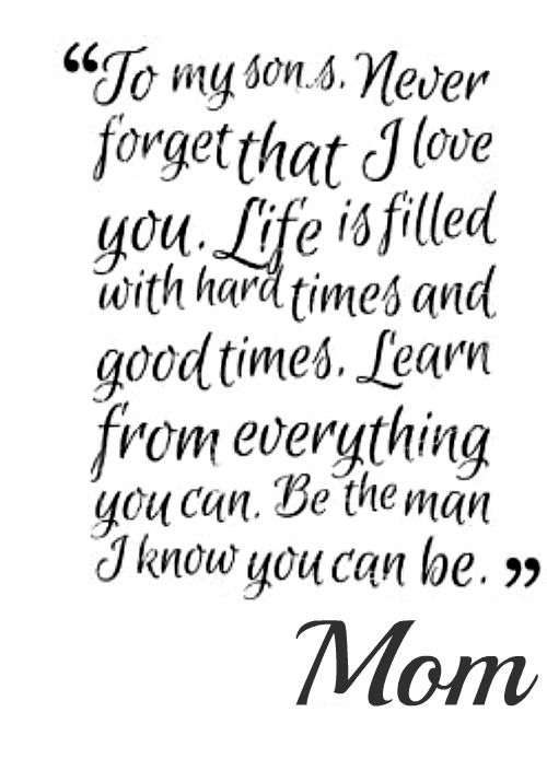 To My Sons Never Forget That I Love You Life Is Filled With Hard Times And Good Times Learn From Everything You Can Be The Man I Know You Can Be