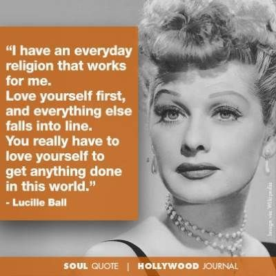Lucille Ball Quote I Have An Everyday Religion That Works For Me Love Yourself First And Everything Else Falls Into Line