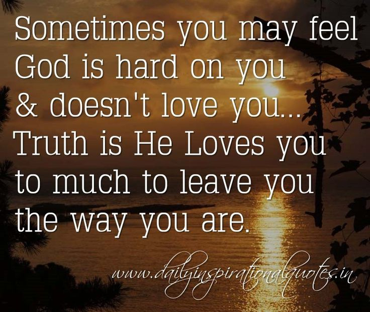 Sometimes You May Feel Is Hard On You Doesnt Love You Truth Is He Loves You To Much To Leave You The Way You Are