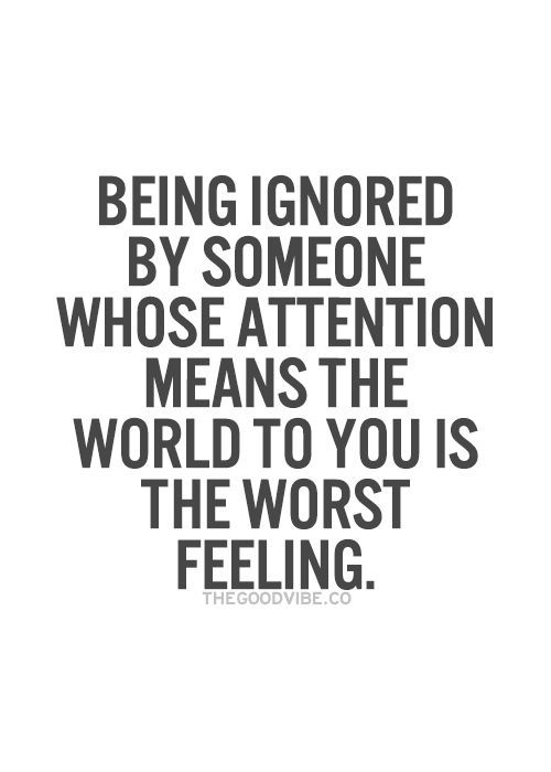 Being Ignored By Someone Whose Attention Means The World To You Is The Worst Feeling Love Hurts Quotesfeeling
