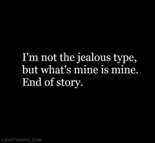 Im Not The Jealous Type But Whats Mine Is Mine Love Love Quotes Quotes Quote Jealous