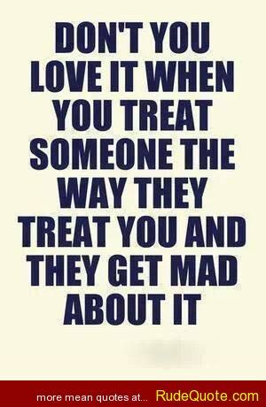 Dont You Love It When You Treat Someone The Way They Treat You And  C B So Truefunny Quotes