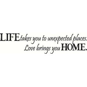Life Takes You To Unexpected Places Love Brings You Home