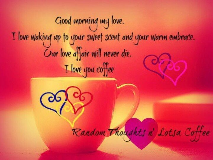 Good Morning My Love I Love Waking Up To Your Sweet And Your Warm Em Ce Our Love Affair Will Never Die I Love You Coffee P