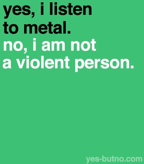 Yes I Listen To Metal No I Am Not A Violent Person