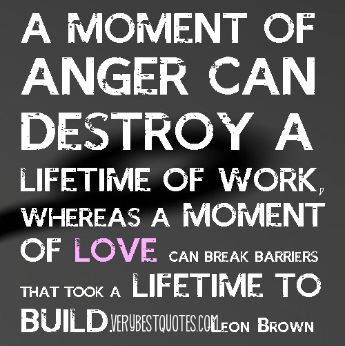 A Moment Of Anger Can Destroy A Lifetime Of Work Whereas A Moment Of Love Can Break Barriers That Took A Lifetime To Build