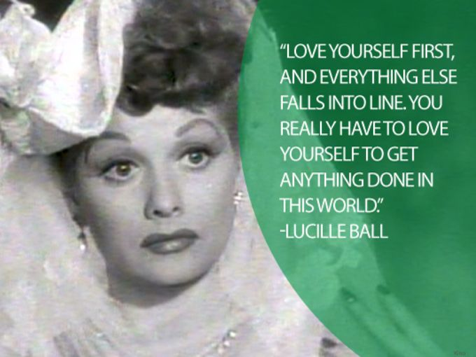 Love Yourself First And Everything Else Falls Into Line You Really Have To Love Yourself To Get Anything Done In This World Lucille Ball