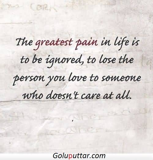 Mind Blowing Being Ignored Quote Greatest Pain Is Lose The Person You Love