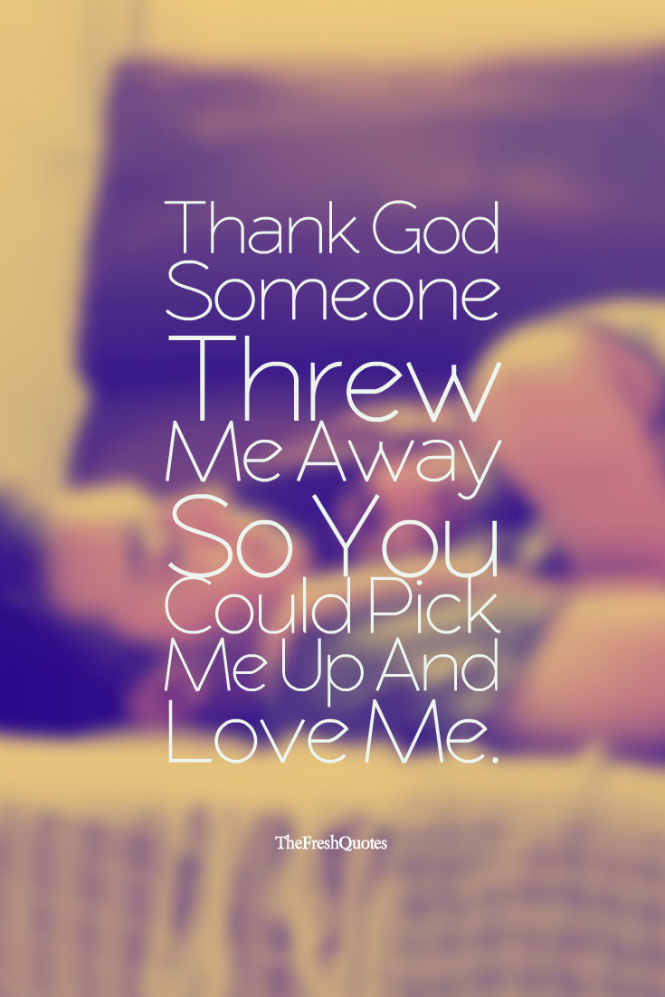 Thank Someone Threw Me Away So You Could Pick Me Up And Love Me