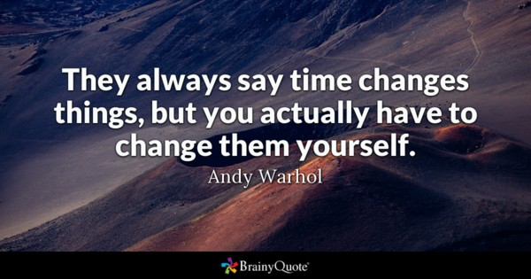 They Always Say Time Changes Things But You Actually Have To Change Them Yourself
