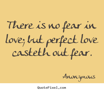 There Is No Fear In Love But Perfect Love Anonymous Love Quote