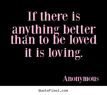 Anonymous Quotes If There Is Anything Better Than To Be Loved It Is Loving