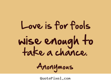Create Your Own Picture Quotes About Love Love Is For Fools Wise Enough To Take