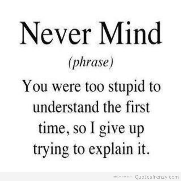 Nevermind Stupid Understanding Emotions Sayings Funny Quotes