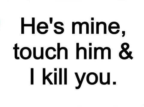 He Is My Mine Touch Him And I Will Kill You