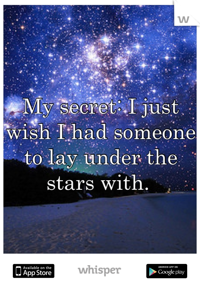 My Secret I Just Wish I Had Someone To Lay Under The Stars With