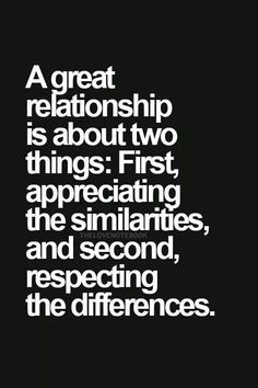 So True Yet So Hard A Great Relationship Is About Two Things First Appreciating The Similarities And Second Respecting The Differences