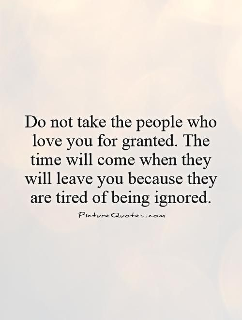 Do Not Take The People Who Love You For Granted The Time Will Come When They Will Leave You Because They Are Tired Of Being Ignored Picture Quote